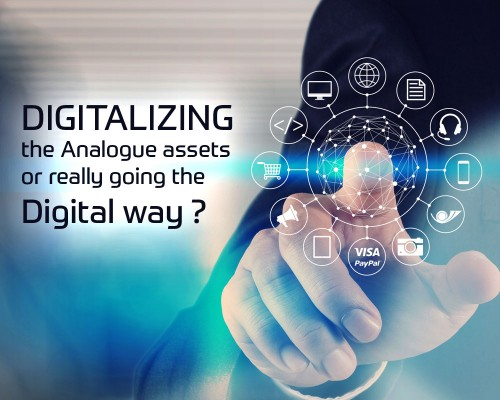 Digitalizing the Analogue assets or really going the Digital way ?